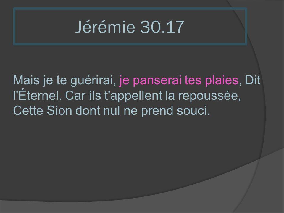 Jérémie 30.17 Mais je te guérirai, je panserai tes plaies, Dit l'Éternel. Car ils t'appellent la repoussée, Cette Sion dont nul ne prend souci.