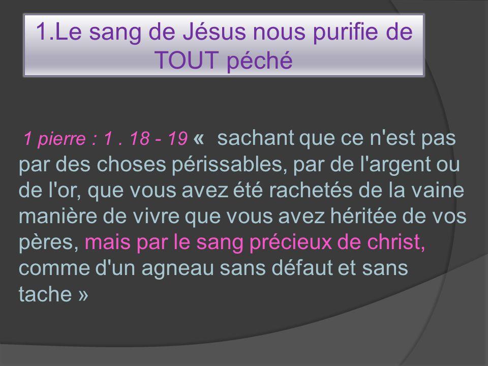 1.Le sang de Jésus nous purifie de TOUT péché 1 pierre : 1. 18 - 19 « sachant que ce n'est pas par des choses périssables, par de l'argent ou de l'or,
