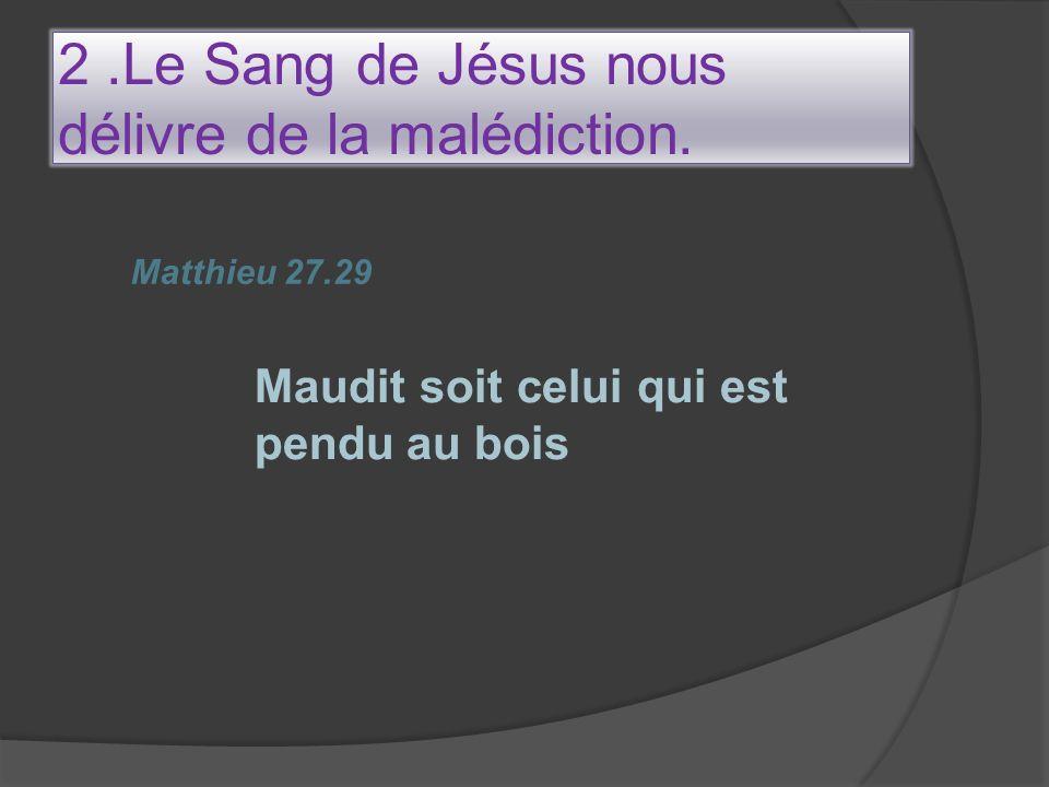 2.Le Sang de Jésus nous délivre de la malédiction. Matthieu 27.29 Maudit soit celui qui est pendu au bois
