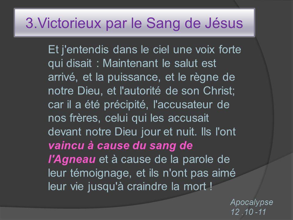 3.Victorieux par le Sang de Jésus Et j'entendis dans le ciel une voix forte qui disait : Maintenant le salut est arrivé, et la puissance, et le règne