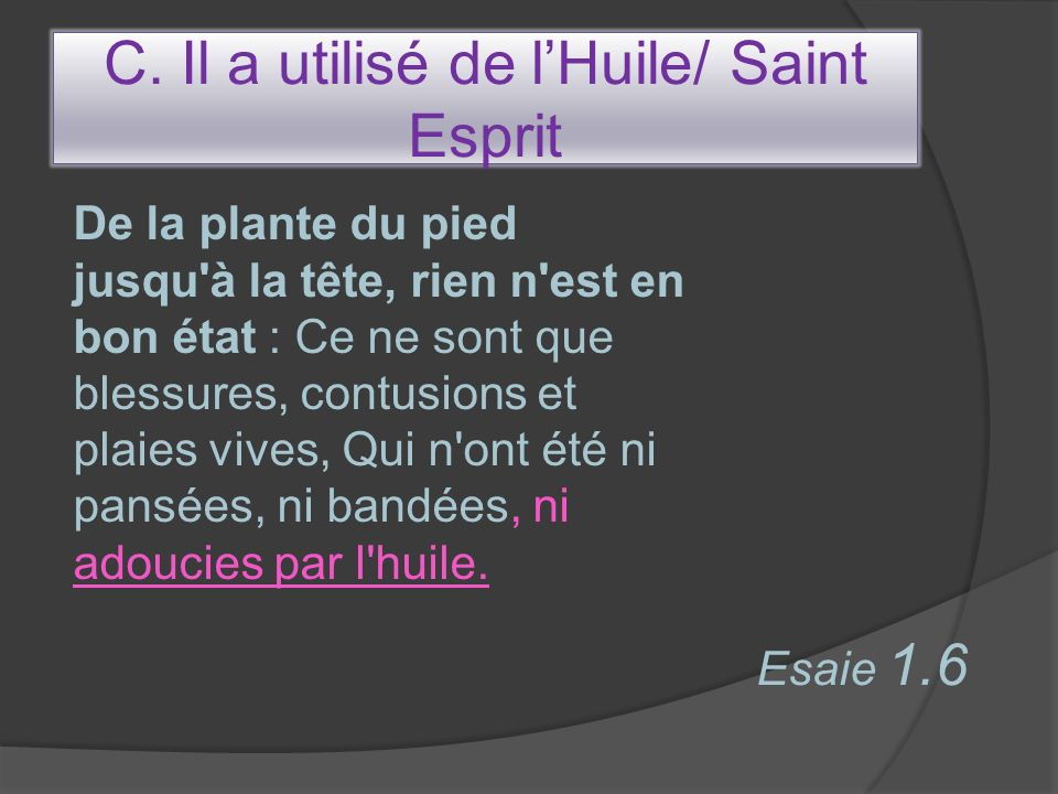 C. Il a utilisé de lHuile/ Saint Esprit De la plante du pied jusqu'à la tête, rien n'est en bon état : Ce ne sont que blessures, contusions et plaies
