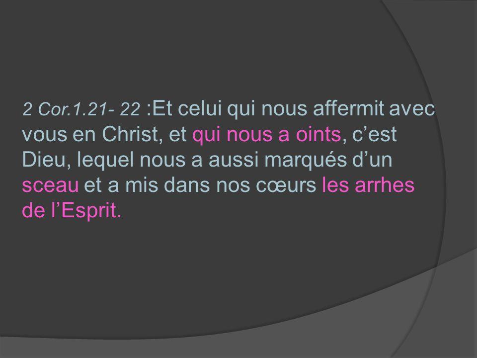 2 Cor.1.21- 22 :Et celui qui nous affermit avec vous en Christ, et qui nous a oints, cest Dieu, lequel nous a aussi marqués dun sceau et a mis dans no