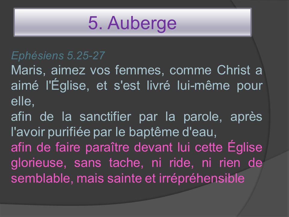 5. Auberge Ephésiens 5.25-27 Maris, aimez vos femmes, comme Christ a aimé l'Église, et s'est livré lui-même pour elle, afin de la sanctifier par la pa