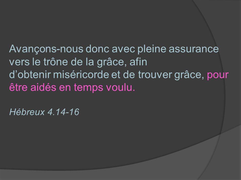 Avançons-nous donc avec pleine assurance vers le trône de la grâce, afin dobtenir miséricorde et de trouver grâce, pour être aidés en temps voulu. Héb