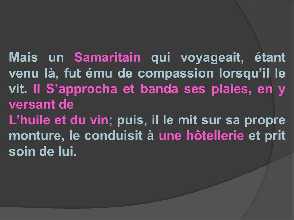 Mais un Samaritain qui voyageait, étant venu là, fut ému de compassion lorsquil le vit. Il Sapprocha et banda ses plaies, en y versant de Lhuile et du