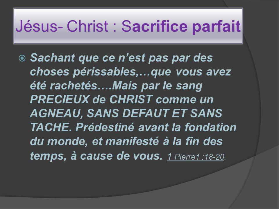 Jésus- Christ : Sacrifice parfait Sachant que ce nest pas par des choses périssables,…que vous avez été rachetés….Mais par le sang PRECIEUX de CHRIST