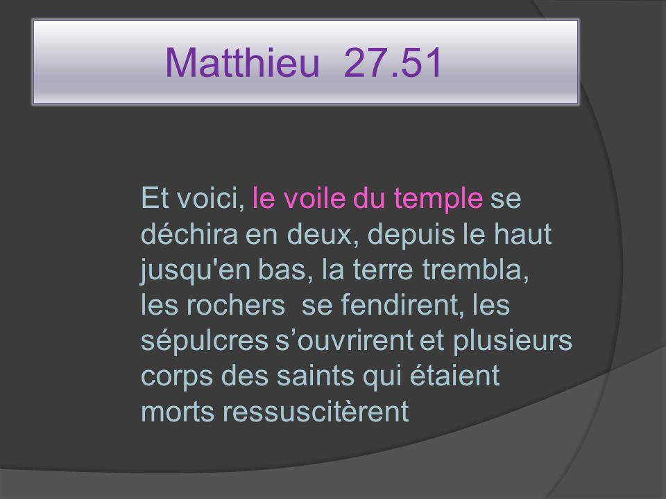 Matthieu 27.51 Et voici, le voile du temple se déchira en deux, depuis le haut jusqu'en bas, la terre trembla, les rochers se fendirent, les sépulcres