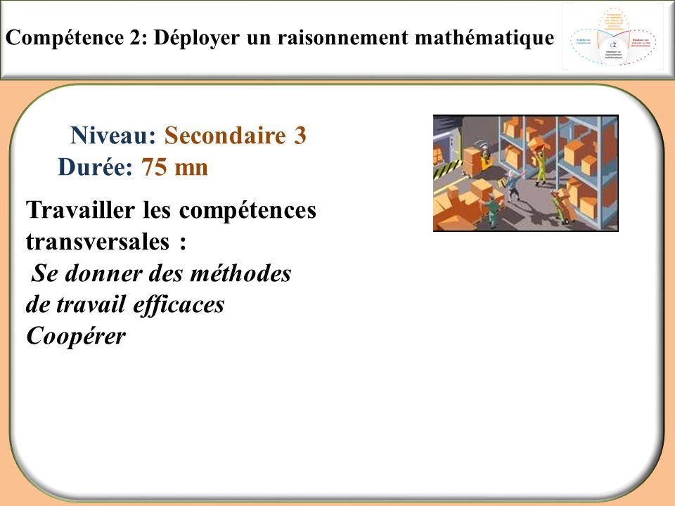 Compétence 2: Déployer un raisonnement mathématique Niveau: Secondaire 3 Durée: 75 mn Travailler les compétences transversales : Se donner des méthode