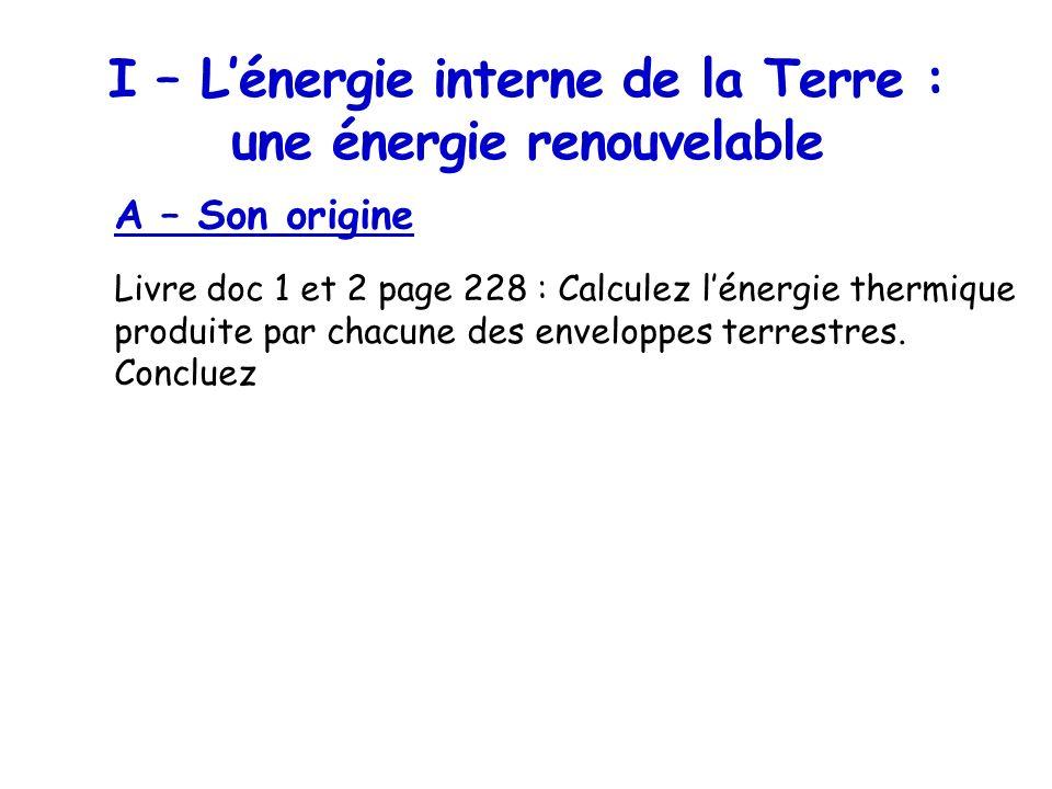 I – Lénergie interne de la Terre : une énergie renouvelable A – Son origine Livre doc 1 et 2 page 228 : Calculez lénergie thermique produite par chacu