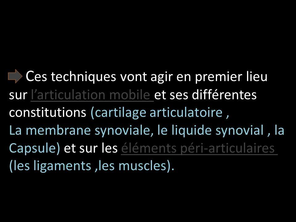 C es techniques vont agir en premier lieu sur larticulation mobile et ses différentes constitutions (cartilage articulatoire, La membrane synoviale, l