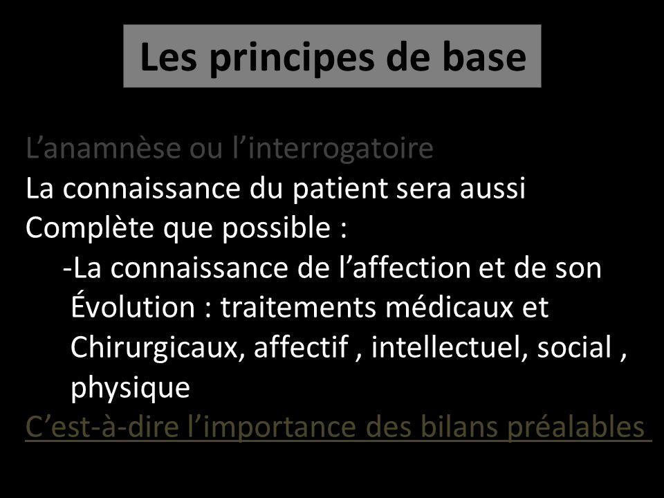 Les principes de base Lanamnèse ou linterrogatoire La connaissance du patient sera aussi Complète que possible : -La connaissance de laffection et de