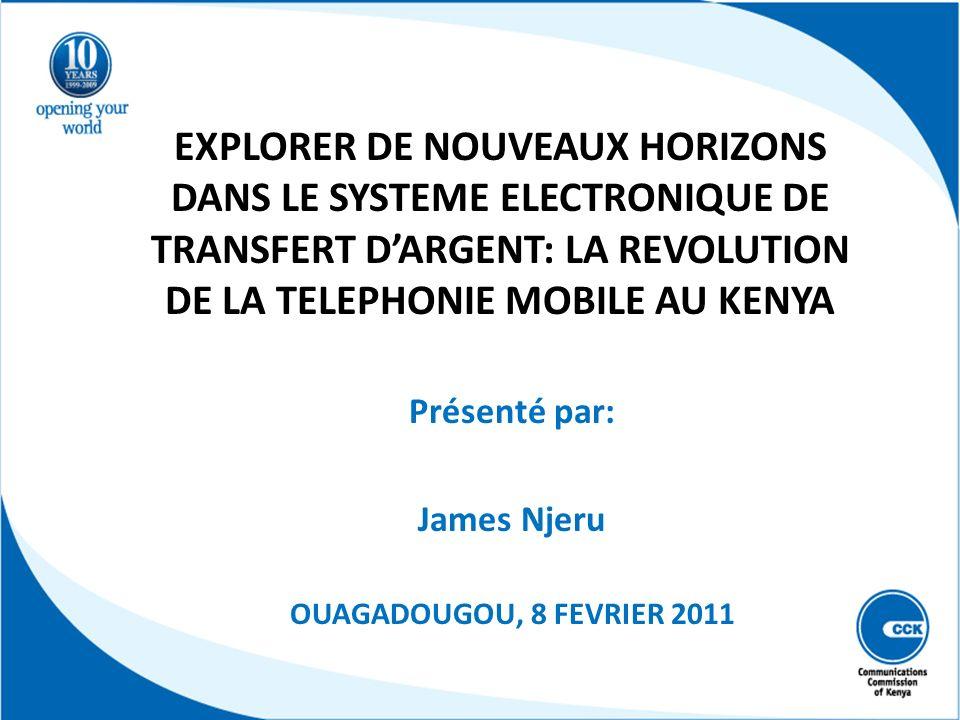 EXPLORER DE NOUVEAUX HORIZONS DANS LE SYSTEME ELECTRONIQUE DE TRANSFERT DARGENT: LA REVOLUTION DE LA TELEPHONIE MOBILE AU KENYA Présenté par: James Nj