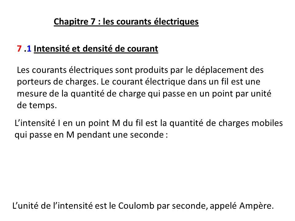 Chapitre 7 : les courants électriques 7.1 Intensité et densité de courant Les courants électriques sont produits par le déplacement des porteurs de ch