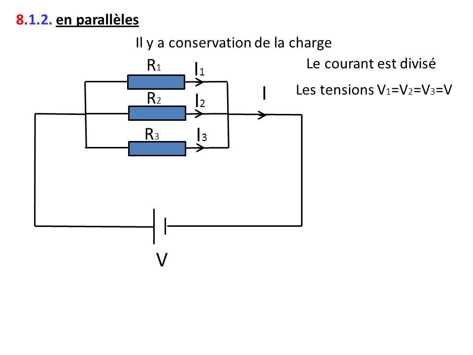 8.1.2. en parallèles Il y a conservation de la charge I2I2 R1R1 R2R2 R3R3 V I1I1 I3I3 I Le courant est divisé Les tensions V 1 =V 2 =V 3 =V