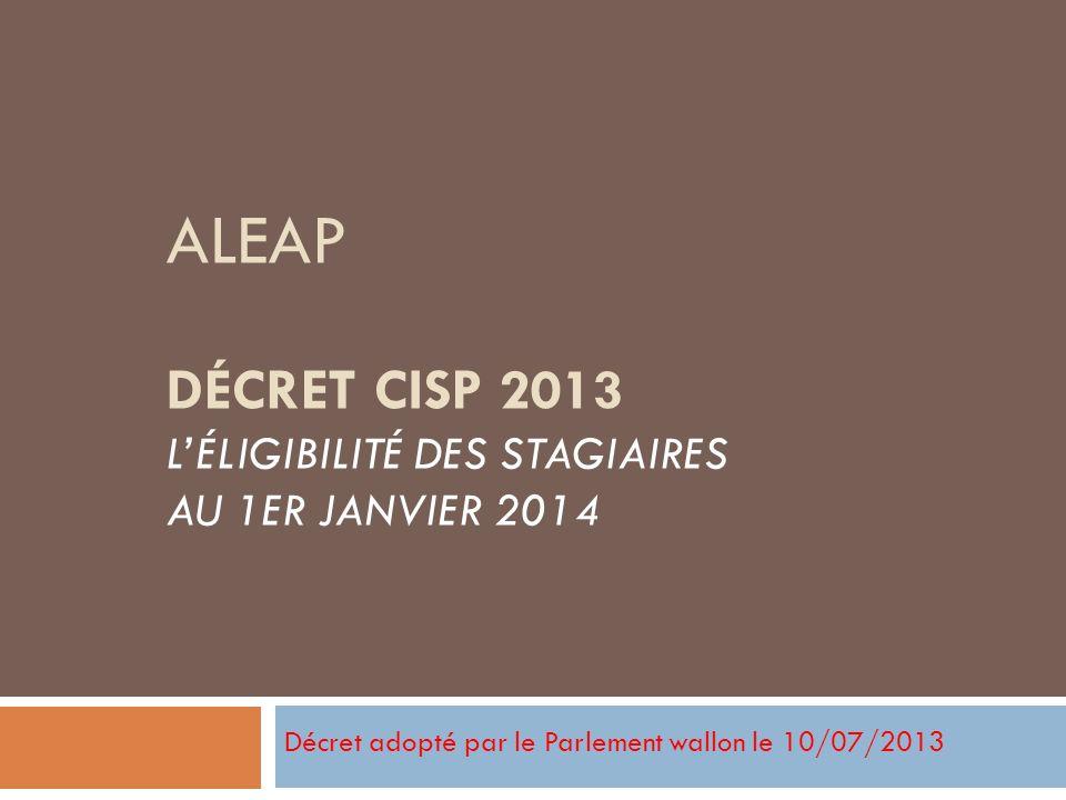 ALEAP DÉCRET CISP 2013 LÉLIGIBILITÉ DES STAGIAIRES AU 1ER JANVIER 2014 Décret adopté par le Parlement wallon le 10/07/2013