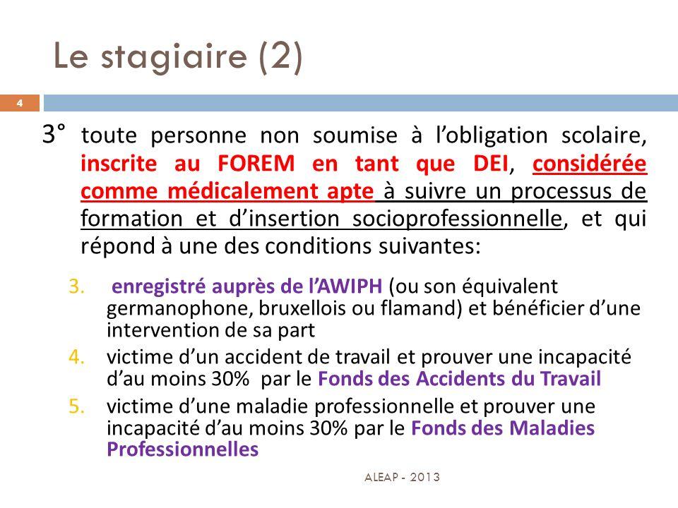 Le stagiaire (2) 4 3° toute personne non soumise à lobligation scolaire, inscrite au FOREM en tant que DEI, considérée comme médicalement apte à suivr