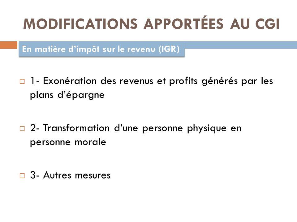 MODIFICATIONS APPORTÉES AU CGI En matière dimpôt sur le revenu (IGR) 1- Exonération des revenus et profits générés par les plans dépargne 2- Transformation dune personne physique en personne morale 3- Autres mesures