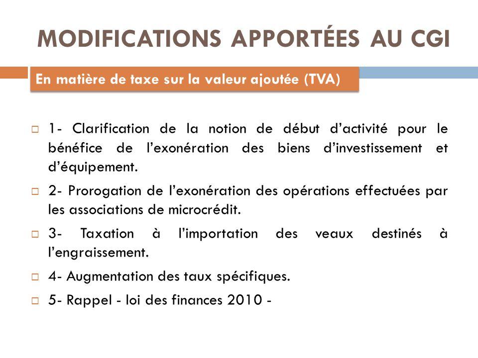 MODIFICATIONS APPORTÉES AU CGI En matière de taxe sur la valeur ajoutée (TVA) 1- Clarification de la notion de début dactivité pour le bénéfice de lexonération des biens dinvestissement et déquipement.