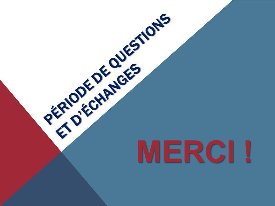 PÉRIODE DE QUESTIONS ET DÉCHANGES MERCI !