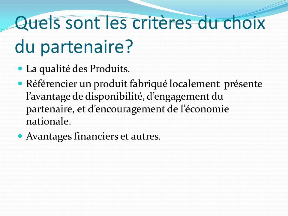 Quels sont les critères du choix du partenaire? La qualité des Produits. Référencier un produit fabriqué localement présente lavantage de disponibilit