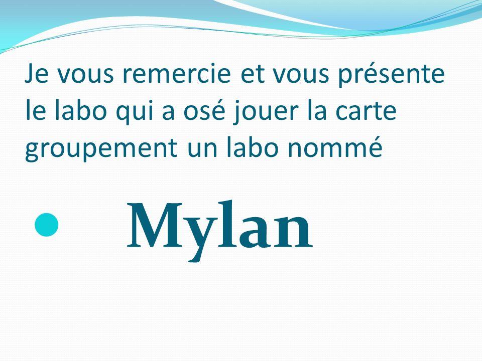 Je vous remercie et vous présente le labo qui a osé jouer la carte groupement un labo nommé Mylan