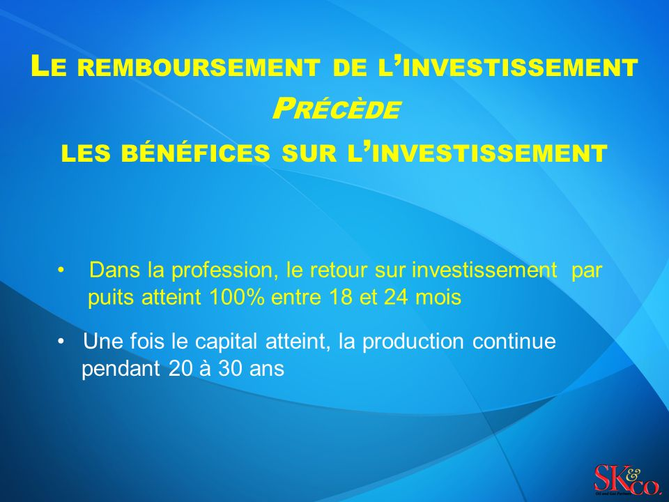L E REMBOURSEMENT DE L INVESTISSEMENT P RÉCÈDE LES BÉNÉFICES SUR L INVESTISSEMENT Dans la profession, le retour sur investissement par puits atteint 100% entre 18 et 24 mois Une fois le capital atteint, la production continue pendant 20 à 30 ans