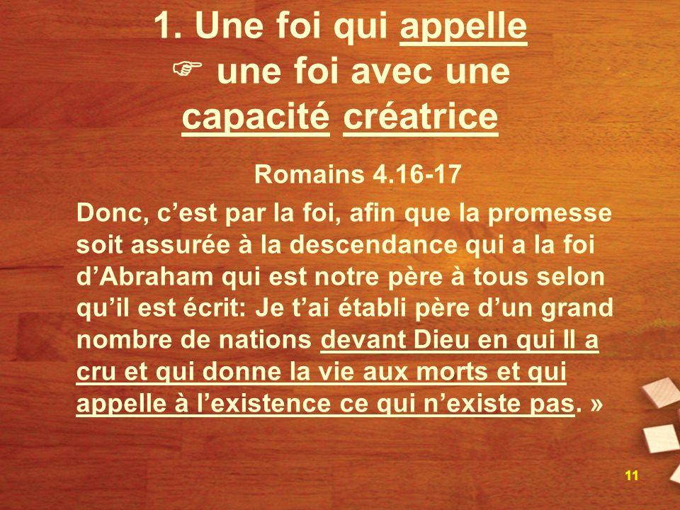 1. Une foi qui appelle une foi avec une capacité créatrice Romains 4.16-17 Donc, cest par la foi, afin que la promesse soit assurée à la descendance q