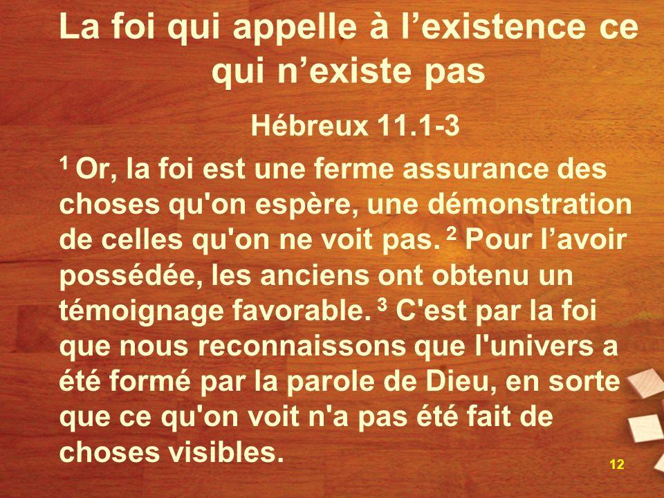 La foi qui appelle à lexistence ce qui nexiste pas Hébreux 11.1-3 1 Or, la foi est une ferme assurance des choses qu on espère, une démonstration de celles qu on ne voit pas.