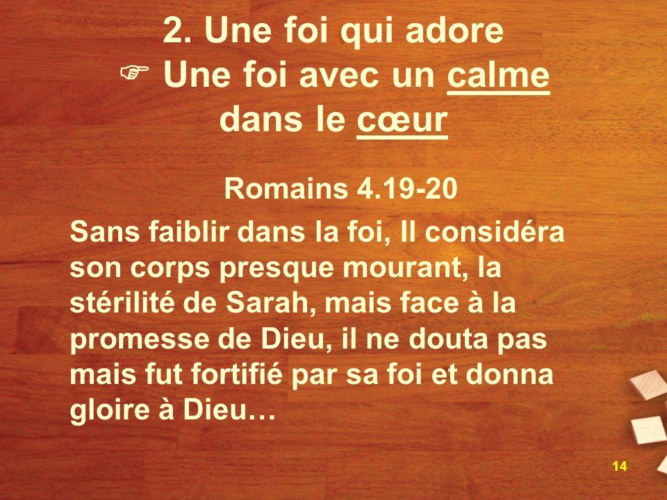 2. Une foi qui adore Une foi avec un calme dans le cœur Romains 4.19-20 Sans faiblir dans la foi, Il considéra son corps presque mourant, la stérilité