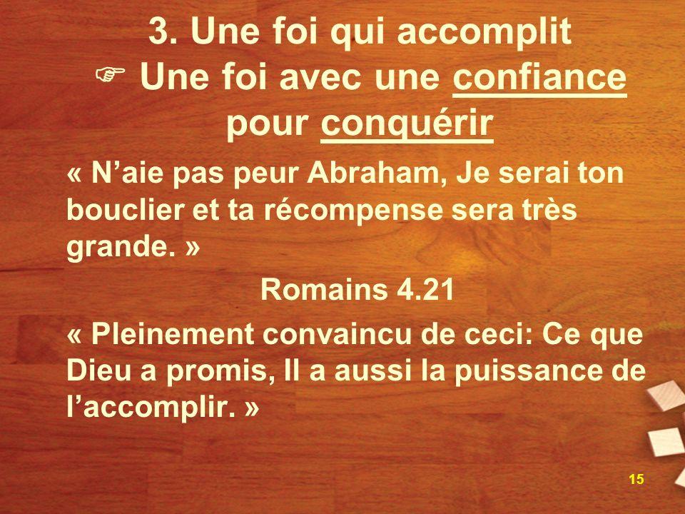 3. Une foi qui accomplit Une foi avec une confiance pour conquérir « Naie pas peur Abraham, Je serai ton bouclier et ta récompense sera très grande. »
