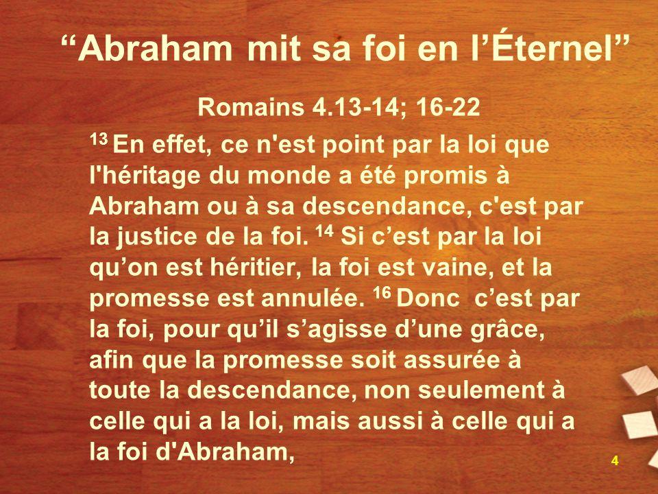 Abraham mit sa foi en lÉternel Romains 4.13-14; 16-22 13 En effet, ce n est point par la loi que l héritage du monde a été promis à Abraham ou à sa descendance, c est par la justice de la foi.