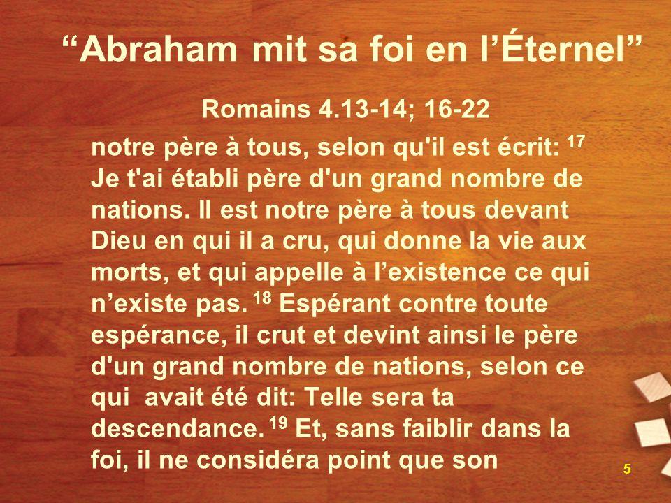 Abraham mit sa foi en lÉternel Romains 4.13-14; 16-22 notre père à tous, selon qu'il est écrit: 17 Je t'ai établi père d'un grand nombre de nations. I