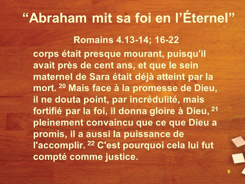 Abraham mit sa foi en lÉternel Romains 4.13-14; 16-22 corps était presque mourant, puisqu'il avait près de cent ans, et que le sein maternel de Sara é