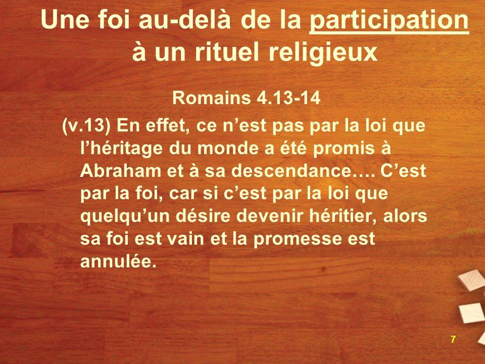 Une foi au-delà de la participation à un rituel religieux Romains 4.13-14 (v.13) En effet, ce nest pas par la loi que lhéritage du monde a été promis