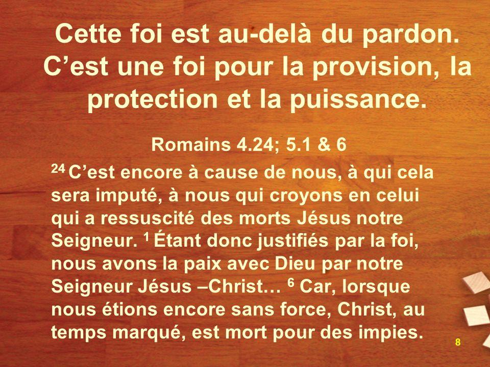 Cette foi est au-delà du pardon. Cest une foi pour la provision, la protection et la puissance. Romains 4.24; 5.1 & 6 24 Cest encore à cause de nous,