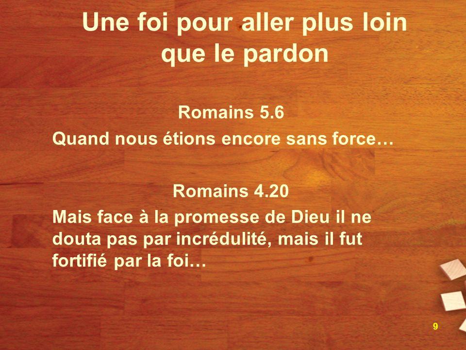 Une foi pour aller plus loin que le pardon Romains 5.6 Quand nous étions encore sans force… Romains 4.20 Mais face à la promesse de Dieu il ne douta p