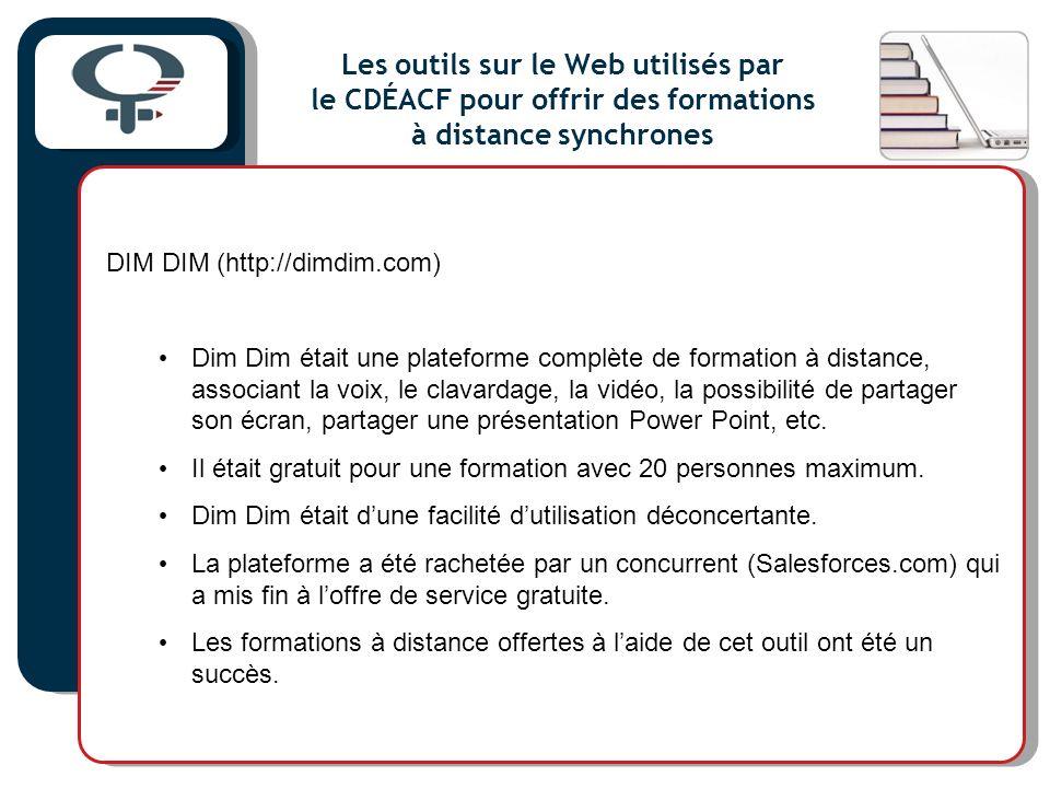 Les outils sur le Web utilisés par le CDÉACF pour offrir des formations à distance synchrones DIM DIM (http://dimdim.com) Dim Dim était une plateforme complète de formation à distance, associant la voix, le clavardage, la vidéo, la possibilité de partager son écran, partager une présentation Power Point, etc.