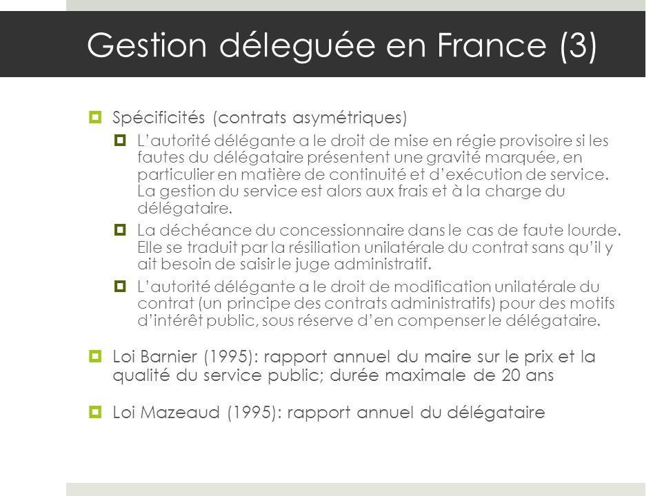 Gestion déleguée en France (3) Spécificités (contrats asymétriques) Lautorité délégante a le droit de mise en régie provisoire si les fautes du délégataire présentent une gravité marquée, en particulier en matière de continuité et dexécution de service.