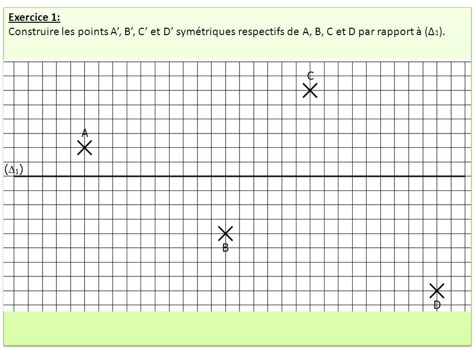 Exercice 1: Construire les points A, B, C et D symétriques respectifs de A, B, C et D par rapport à (Δ 1 ). Exercice 1: Construire les points A, B, C