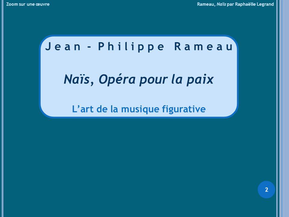 Zoom sur une œuvre Rameau, Naïs par Raphaëlle Legrand J e a n - P h i l i p p e R a m e a u Naïs, Opéra pour la paix Lart de la musique figurative 2