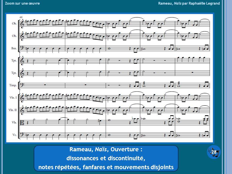 Zoom sur une œuvre Rameau, Naïs par Raphaëlle Legrand Rameau, Naïs, Ouverture : dissonances et discontinuité, notes répétées, fanfares et mouvements d