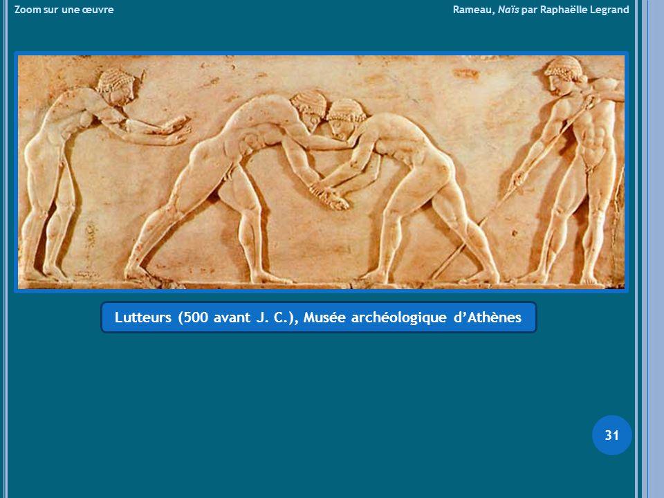 Zoom sur une œuvre Rameau, Naïs par Raphaëlle Legrand Lutteurs (500 avant J. C.), Musée archéologique dAthènes 31
