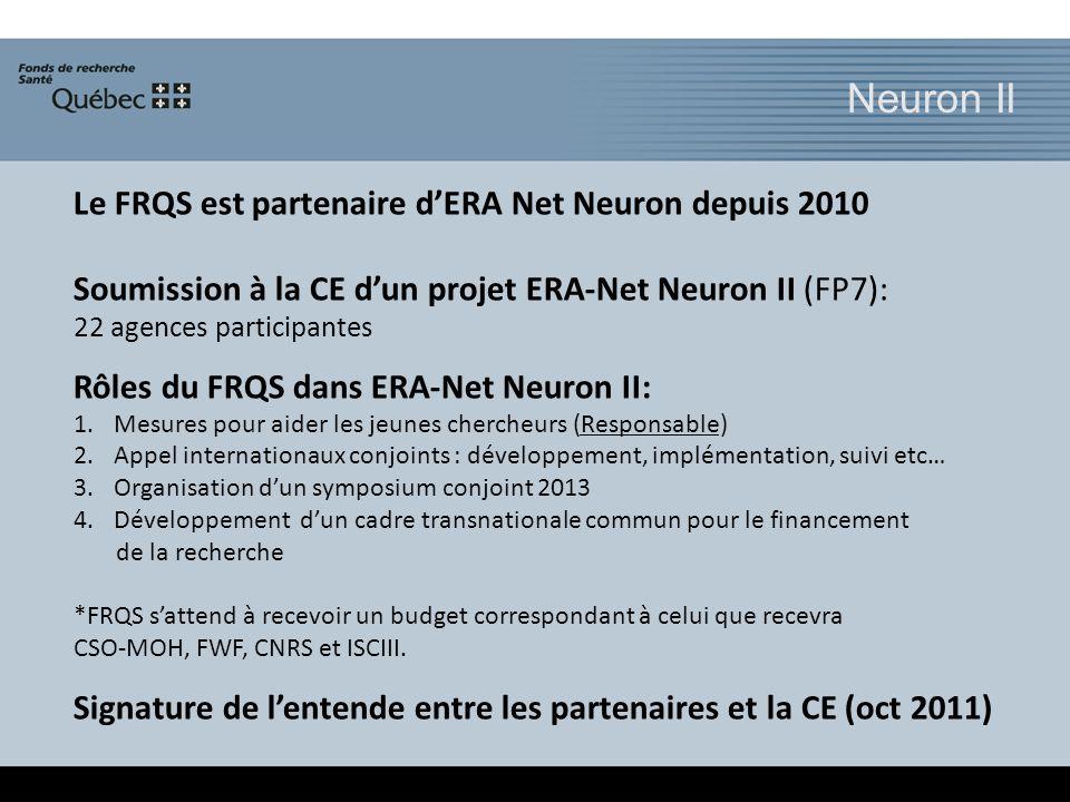 Neuron II Le FRQS est partenaire dERA Net Neuron depuis 2010 Soumission à la CE dun projet ERA-Net Neuron II (FP7): 22 agences participantes Rôles du FRQS dans ERA-Net Neuron II: 1.Mesures pour aider les jeunes chercheurs (Responsable) 2.Appel internationaux conjoints : développement, implémentation, suivi etc… 3.Organisation dun symposium conjoint 2013 4.Développement dun cadre transnationale commun pour le financement de la recherche *FRQS sattend à recevoir un budget correspondant à celui que recevra CSO-MOH, FWF, CNRS et ISCIII.
