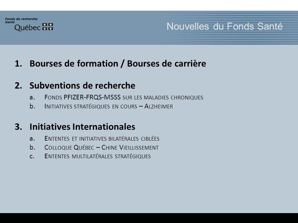 1.Bourses de formation / Bourses de carrière 2.Subventions de recherche a.F ONDS PFIZER-FRQS-MSSS SUR LES MALADIES CHRONIQUES b.I NITIATIVES STRATÉGIQUES EN COURS – A LZHEIMER 3.Initiatives Internationales a.E NTENTES ET INITIATIVES BILATÉRALES CIBLÉES b.C OLLOQUE Q UÉBEC – C HINE V IEILLISSEMENT c.E NTENTES MULTILATÉRALES STRATÉGIQUES Nouvelles du Fonds Santé