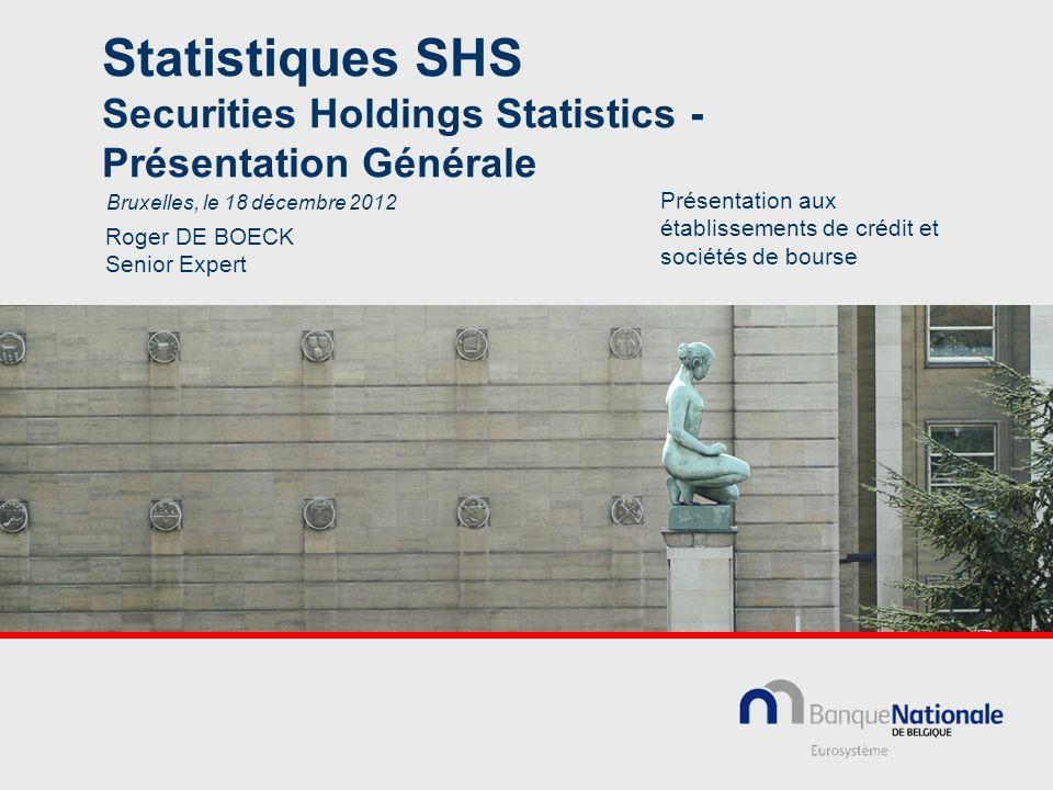 Statistiques SHS Securities Holdings Statistics - Présentation Générale Roger DE BOECK Senior Expert Bruxelles, le 18 décembre 2012 Présentation aux é