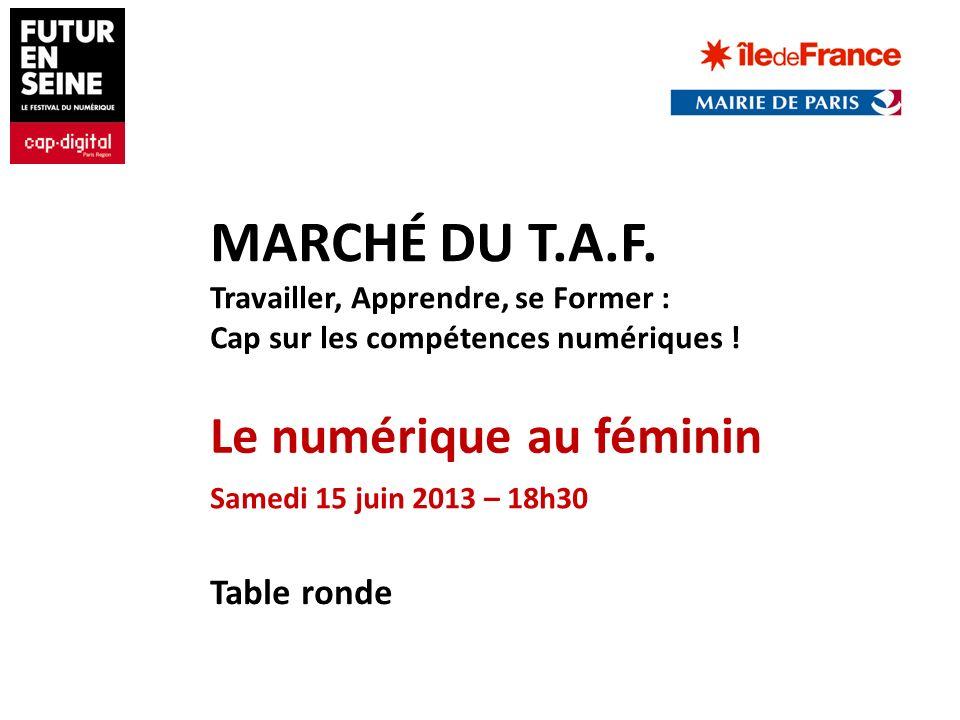 Table ronde Le numérique au féminin Samedi 15 juin 2013 – 18h30 MARCHÉ DU T.A.F. Travailler, Apprendre, se Former : Cap sur les compétences numériques