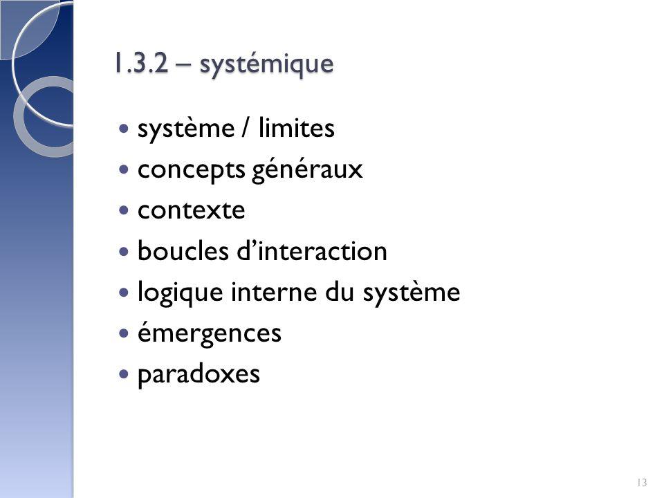 1.3.2 – systémique système / limites concepts généraux contexte boucles dinteraction logique interne du système émergences paradoxes 13