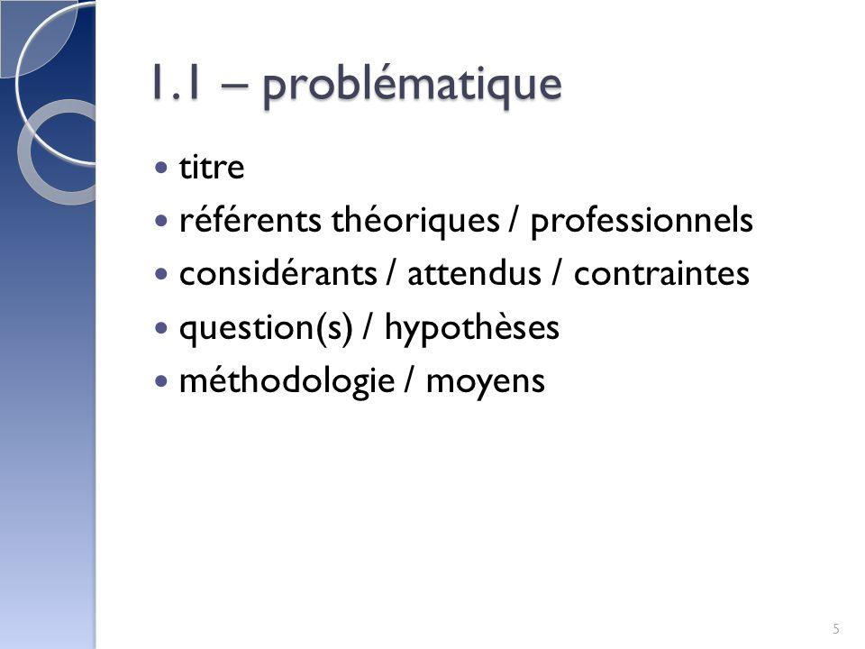 1.1 – problématique titre référents théoriques / professionnels considérants / attendus / contraintes question(s) / hypothèses méthodologie / moyens 5