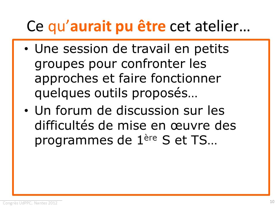 Congrès UdPPC, Nantes 2012 Ce quaurait pu être cet atelier… Une session de travail en petits groupes pour confronter les approches et faire fonctionne