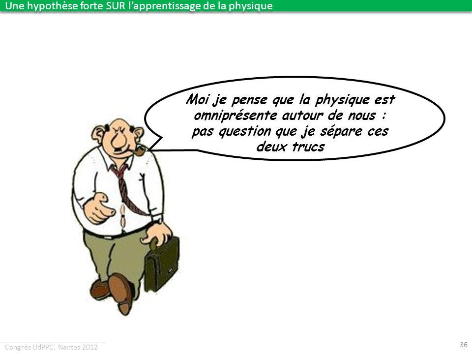 Congrès UdPPC, Nantes 2012 36 Moi je pense que la physique est omniprésente autour de nous : pas question que je sépare ces deux trucs Une hypothèse f